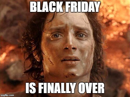 Black Friday is Over | BLACK FRIDAY IS FINALLY OVER | image tagged in memes,its finally over | made w/ Imgflip meme maker