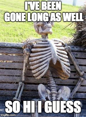 Waiting Skeleton Meme | I'VE BEEN GONE LONG AS WELL SO HI I GUESS | image tagged in memes,waiting skeleton | made w/ Imgflip meme maker