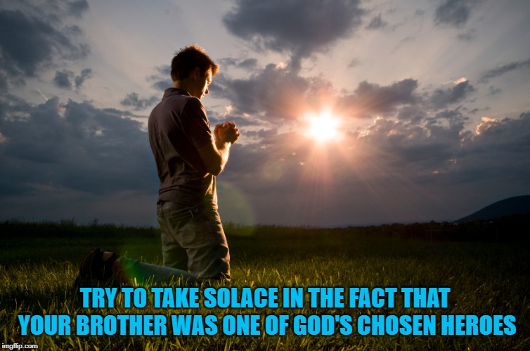 TRY TO TAKE SOLACE IN THE FACT THAT YOUR BROTHER WAS ONE OF GOD'S CHOSEN HEROES | made w/ Imgflip meme maker