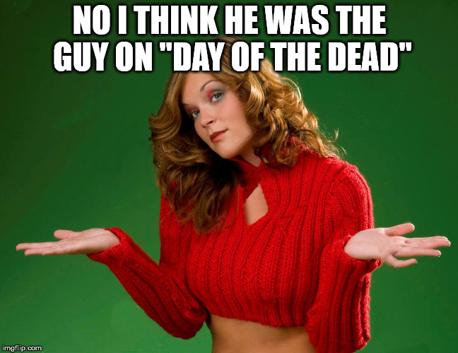 "indecision | NO I THINK HE WAS THE GUY ON ""DAY OF THE DEAD"" 