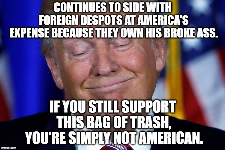 He Sides With Foreign Powers Because They Own Him, Regardless of What it Means for America. | CONTINUES TO SIDE WITH FOREIGN DESPOTS AT AMERICA'S EXPENSE BECAUSE THEY OWN HIS BROKE ASS. IF YOU STILL SUPPORT THIS BAG OF TRASH, YOU'RE S | image tagged in donald trump,traitor,treason,saudi arabia,russia,corruption | made w/ Imgflip meme maker