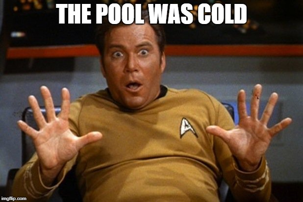 THE POOL WAS COLD | image tagged in shatner | made w/ Imgflip meme maker
