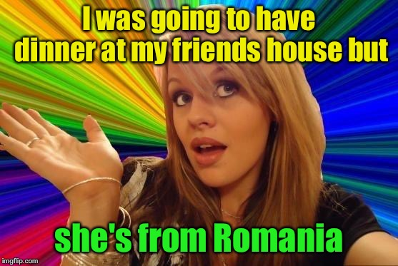 Insert face palm here. | I was going to have dinner at my friends house but she's from Romania | image tagged in memes,dumb blonde,romaine,funny | made w/ Imgflip meme maker