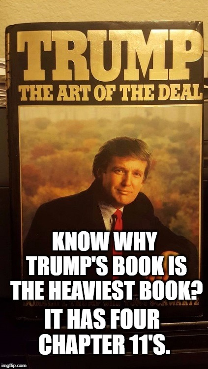 The Art of the Treason | KNOW WHY TRUMP'S BOOK IS THE HEAVIEST BOOK? IT HAS FOUR CHAPTER 11'S. | image tagged in donald trump,bankruptcy,book,traitor,treason,stupid | made w/ Imgflip meme maker