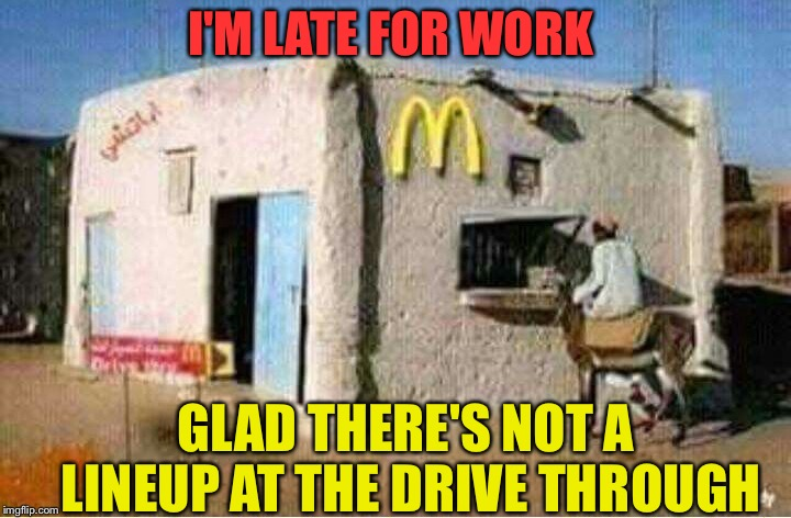 Extra yak milk please. | I'M LATE FOR WORK GLAD THERE'S NOT A LINEUP AT THE DRIVE THROUGH | image tagged in mcdonalds,work,memes,funny | made w/ Imgflip meme maker