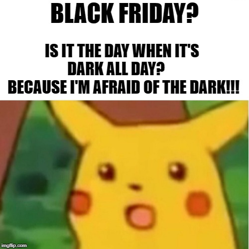 Surprised Pikachu Meme | BLACK FRIDAY? IS IT THE DAY WHEN IT'S DARK ALL DAY?      BECAUSE I'M AFRAID OF THE DARK!!! | image tagged in memes,surprised pikachu | made w/ Imgflip meme maker