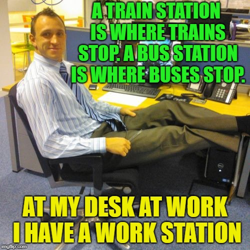 Work? | A TRAIN STATION IS WHERE TRAINS STOP. A BUS STATION IS WHERE BUSES STOP. AT MY DESK AT WORK I HAVE A WORK STATION | image tagged in memes,relaxed office guy,funny | made w/ Imgflip meme maker