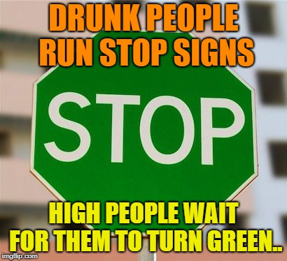 Oldie But a Goodie | DRUNK PEOPLE RUN STOP SIGNS HIGH PEOPLE WAIT FOR THEM TO TURN GREEN.. | image tagged in green stop sign,funny,stop sign,green | made w/ Imgflip meme maker