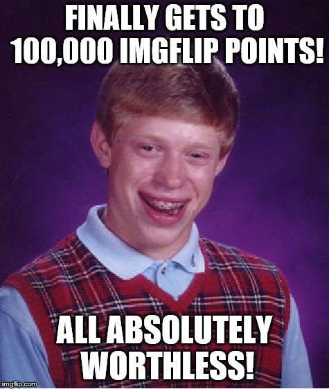 Thanks everyone. The points may be worthless, but the laughter is priceless. | FINALLY GETS TO 100,000 IMGFLIP POINTS! ALL ABSOLUTELY WORTHLESS! | image tagged in memes,bad luck brian,imgflip | made w/ Imgflip meme maker