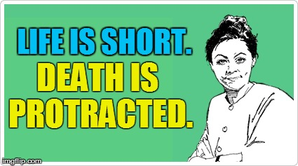 LIFE IS SHORT. DEATH IS PROTRACTED. | made w/ Imgflip meme maker