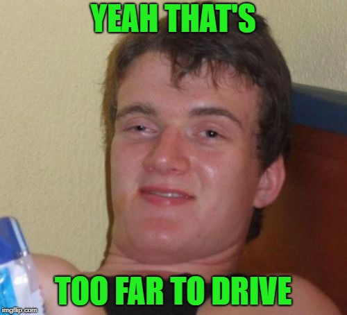 10 Guy Meme | YEAH THAT'S TOO FAR TO DRIVE | image tagged in memes,10 guy | made w/ Imgflip meme maker