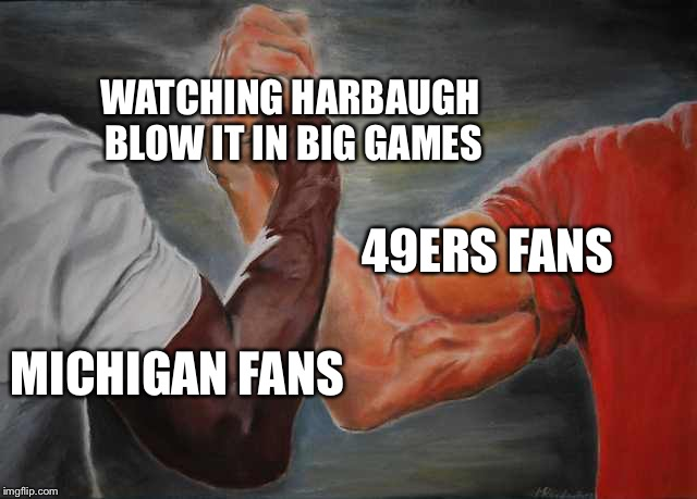 Arm wrestling meme template | MICHIGAN FANS 49ERS FANS WATCHING HARBAUGH BLOW IT IN BIG GAMES | image tagged in arm wrestling meme template | made w/ Imgflip meme maker