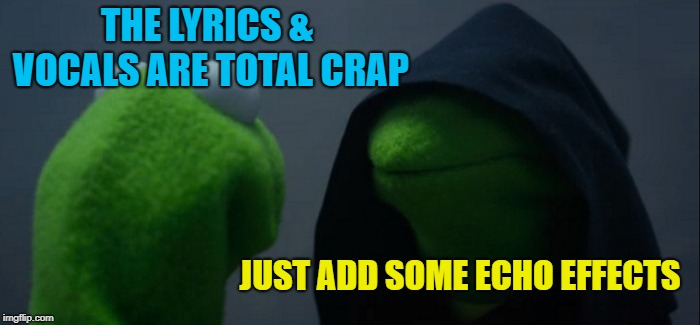 Record producer | THE LYRICS & VOCALS ARE TOTAL CRAP JUST ADD SOME ECHO EFFECTS | image tagged in memes,evil kermit,music,funny memes | made w/ Imgflip meme maker