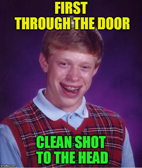 Bad Luck Brian Meme | FIRST THROUGH THE DOOR CLEAN SHOT TO THE HEAD | image tagged in memes,bad luck brian | made w/ Imgflip meme maker