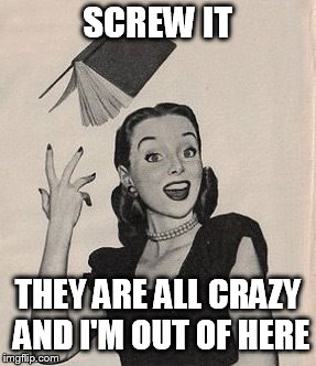 Throwing book vintage woman | SCREW IT THEY ARE ALL CRAZY AND I'M OUT OF HERE | image tagged in throwing book vintage woman | made w/ Imgflip meme maker