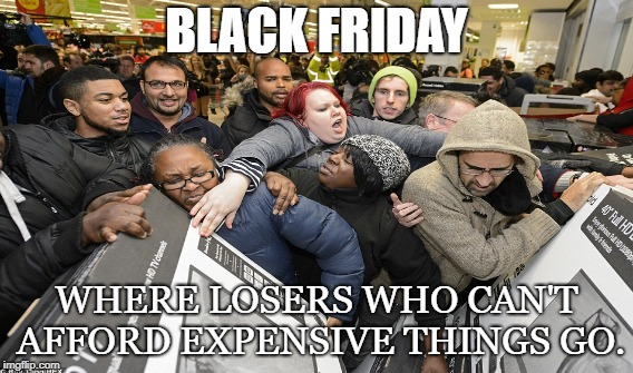 Savage Friday | BLACK FRIDAY WHERE LOSERS WHO CAN'T AFFORD EXPENSIVE THINGS GO. | image tagged in black friday,desperate,herd,savages,sheep,cheap | made w/ Imgflip meme maker