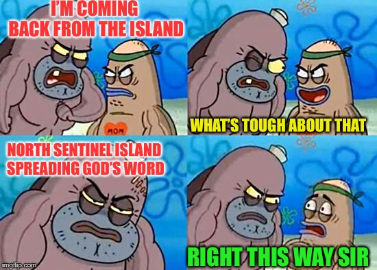 Welcome to the Salty Spitoon | I'M COMING BACK FROM THE ISLAND NORTH SENTINEL ISLAND SPREADING GOD'S WORD WHAT'S TOUGH ABOUT THAT RIGHT THIS WAY SIR | image tagged in welcome to the salty spitoon | made w/ Imgflip meme maker