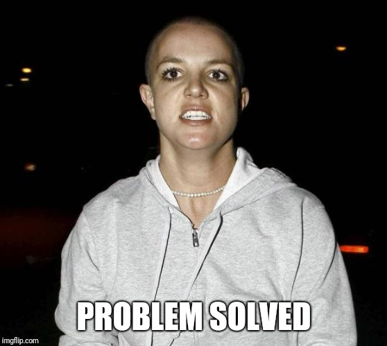 crazy bald britney spears | PROBLEM SOLVED | image tagged in crazy bald britney spears | made w/ Imgflip meme maker