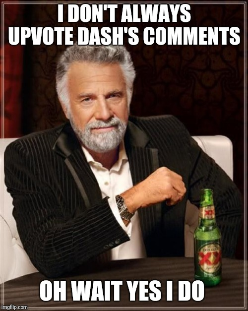 The Most Interesting Man In The World Meme | I DON'T ALWAYS UPVOTE DASH'S COMMENTS OH WAIT YES I DO | image tagged in memes,the most interesting man in the world | made w/ Imgflip meme maker