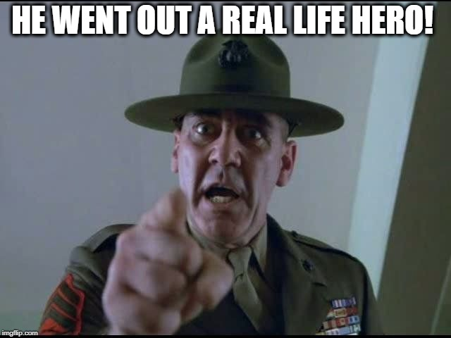 sargent hartman | HE WENT OUT A REAL LIFE HERO! | image tagged in sargent hartman | made w/ Imgflip meme maker