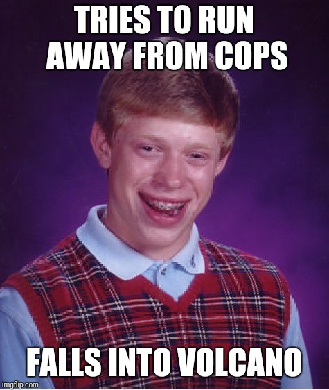 Bad Luck Brian Meme | TRIES TO RUN AWAY FROM COPS FALLS INTO VOLCANO | image tagged in memes,bad luck brian | made w/ Imgflip meme maker
