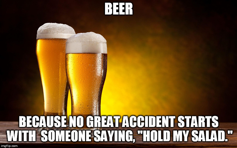 "BEER BECAUSE NO GREAT ACCIDENT STARTS WITH  SOMEONE SAYING, ""HOLD MY SALAD."" 