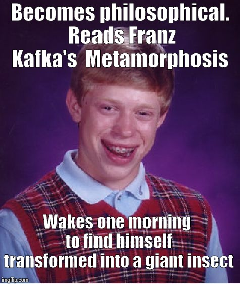 Bad Luck Brian Meme | Becomes philosophical. Reads Franz Kafka's  Metamorphosis Wakes one morning to find himself transformed into a giant insect | image tagged in memes,bad luck brian | made w/ Imgflip meme maker
