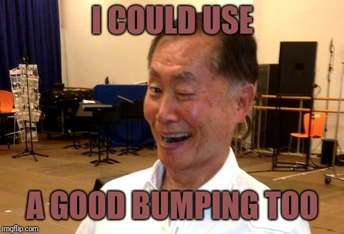 I COULD USE A GOOD BUMPING TOO | image tagged in winking george takei | made w/ Imgflip meme maker