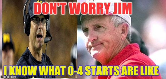 Jim Harbaugh 0-4 | DON'T WORRY JIM I KNOW WHAT 0-4 STARTS ARE LIKE | image tagged in jim harbaugh,john cooper,michigan,ohio state,the game | made w/ Imgflip meme maker