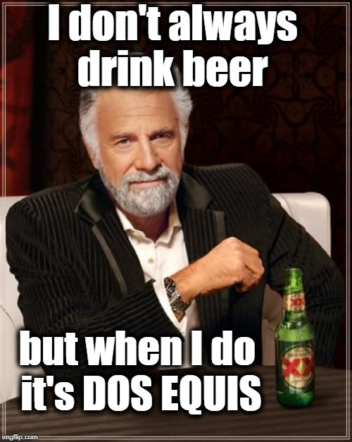 Just thought I'd blow your mind for a second | I don't always drink beer but when I do it's DOS EQUIS | image tagged in memes,the most interesting man in the world,gotcha,smile | made w/ Imgflip meme maker