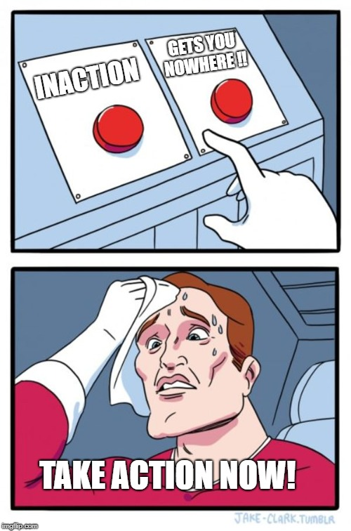 Two Buttons |  GETS YOU NOWHERE !! INACTION; TAKE ACTION NOW! | image tagged in memes,two buttons | made w/ Imgflip meme maker