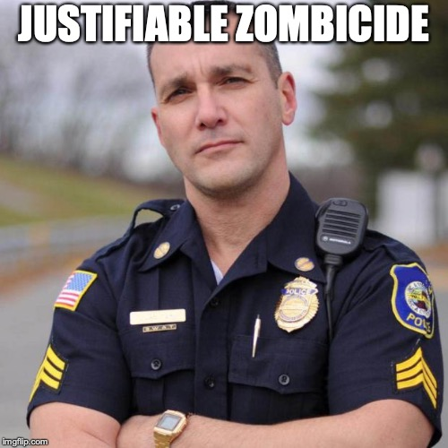 Cop | JUSTIFIABLE ZOMBICIDE | image tagged in cop | made w/ Imgflip meme maker