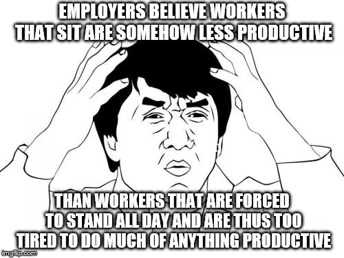 Jackie Chan WTF Meme | EMPLOYERS BELIEVE WORKERS THAT SIT ARE SOMEHOW LESS PRODUCTIVE THAN WORKERS THAT ARE FORCED TO STAND ALL DAY AND ARE THUS TOO TIRED TO DO MU | image tagged in memes,jackie chan wtf | made w/ Imgflip meme maker