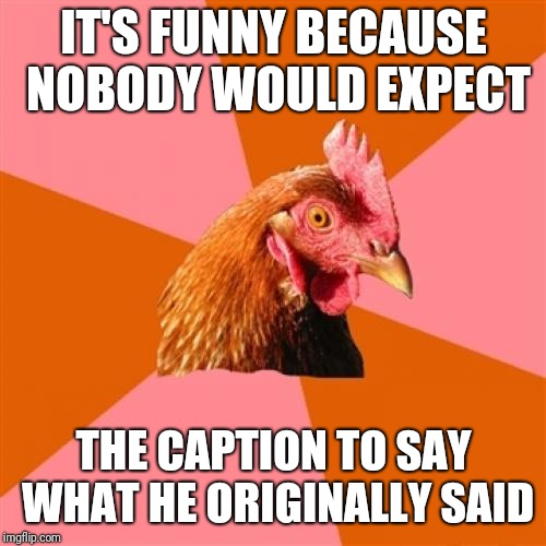 Anti Joke Chicken Meme | IT'S FUNNY BECAUSE NOBODY WOULD EXPECT THE CAPTION TO SAY WHAT HE ORIGINALLY SAID | image tagged in memes,anti joke chicken | made w/ Imgflip meme maker