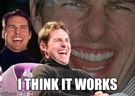 Tom Cruise laugh | I THINK IT WORKS | image tagged in tom cruise laugh | made w/ Imgflip meme maker