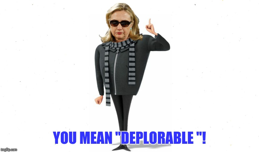 "YOU MEAN ""DEPLORABLE ""! 