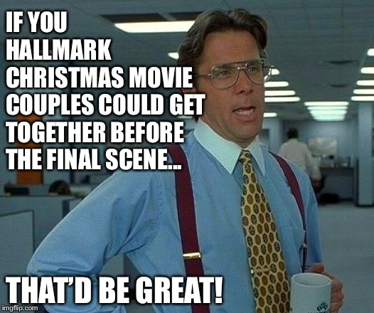 That Would Be Great |  IF YOU HALLMARK      CHRISTMAS MOVIE COUPLES COULD GET TOGETHER BEFORE THE FINAL SCENE... THAT'D BE GREAT! | image tagged in memes,that would be great,hallmark,christmas | made w/ Imgflip meme maker