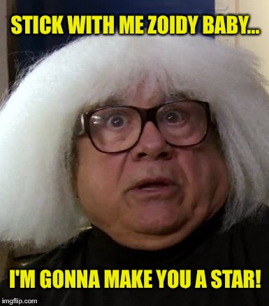 STICK WITH ME ZOIDY BABY... I'M GONNA MAKE YOU A STAR! | made w/ Imgflip meme maker