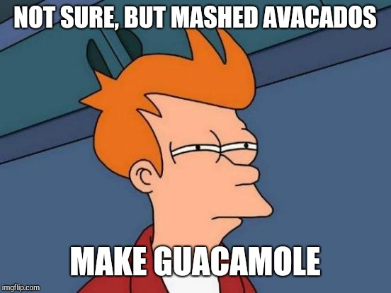 Futurama Fry Meme | NOT SURE, BUT MASHED AVACADOS MAKE GUACAMOLE | image tagged in memes,futurama fry | made w/ Imgflip meme maker