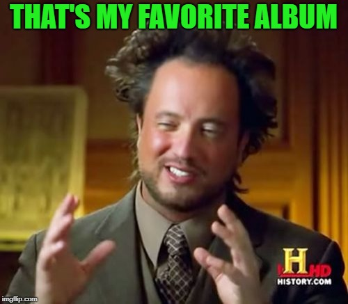 Ancient Aliens Meme | THAT'S MY FAVORITE ALBUM | image tagged in memes,ancient aliens | made w/ Imgflip meme maker