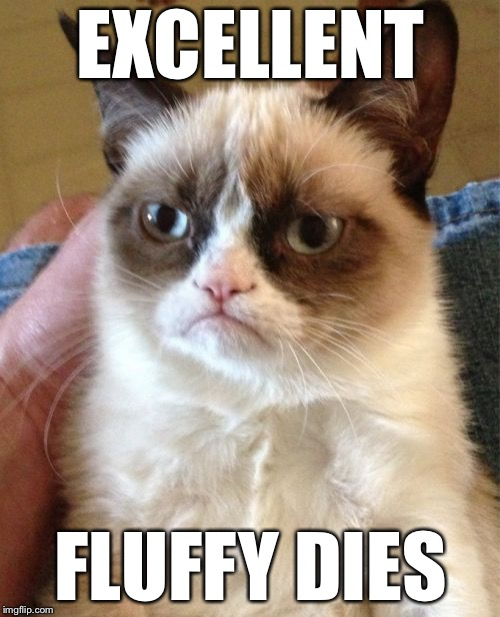 Grumpy Cat Meme | EXCELLENT FLUFFY DIES | image tagged in memes,grumpy cat | made w/ Imgflip meme maker