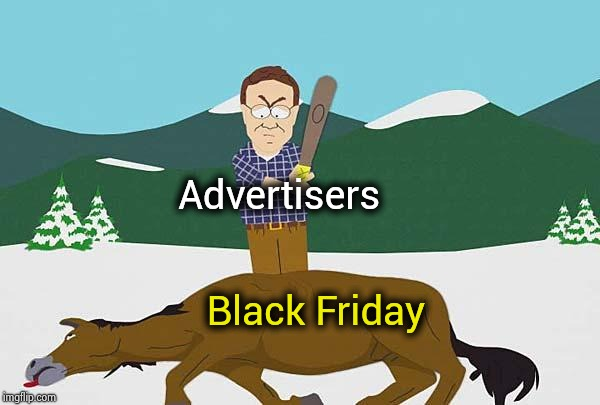 Please , have mercy on us | Advertisers Black Friday | image tagged in beating a dead horse,black friday,thanksgiving,important,stop it,i pity the fool | made w/ Imgflip meme maker
