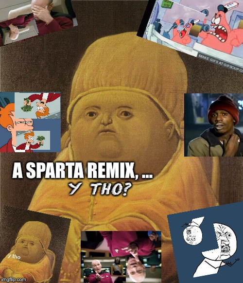 y tho | Y THO? A SPARTA REMIX, ... | image tagged in y tho | made w/ Imgflip meme maker