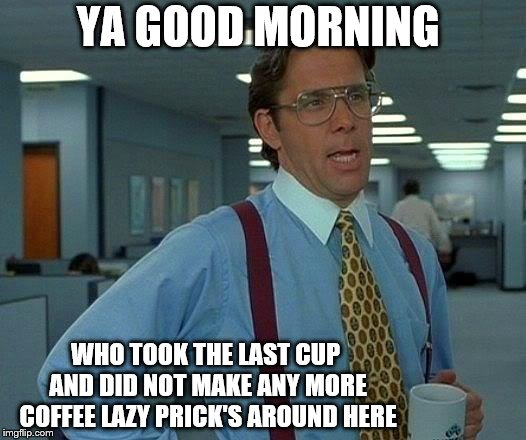 That Would Be Great | YA GOOD MORNING WHO TOOK THE LAST CUP AND DID NOT MAKE ANY MORE COFFEE LAZY PRICK'S AROUND HERE | image tagged in memes,that would be great,good morning,ya good morning,funny | made w/ Imgflip meme maker