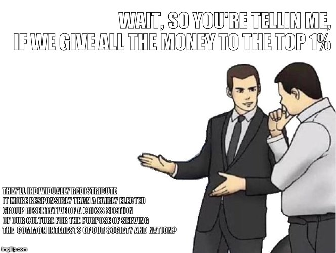 TheTrickle Tickle | WAIT, SO YOU'RE TELLIN ME,    IF WE GIVE ALL THE MONEY TO THE TOP 1% THEY'LL INDIVIDUALLY REDISTRIBUTE IT MORE RESPONSIBLY THAN A FAIRLY ELE | image tagged in memes,car salesman slaps hood,trickle down | made w/ Imgflip meme maker