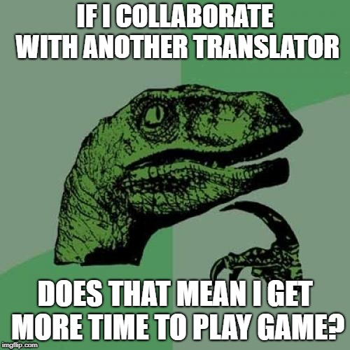 Philosoraptor Meme | IF I COLLABORATE WITH ANOTHER TRANSLATOR DOES THAT MEAN I GET MORE TIME TO PLAY GAME? | image tagged in memes,philosoraptor | made w/ Imgflip meme maker