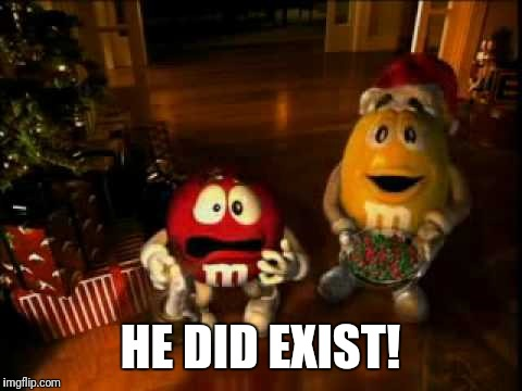 m&m christmas | HE DID EXIST! | image tagged in mm christmas | made w/ Imgflip meme maker