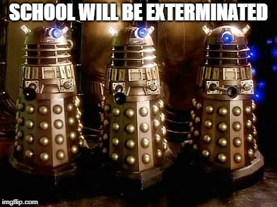 Daleks | SCHOOL WILL BE EXTERMINATED | image tagged in daleks | made w/ Imgflip meme maker