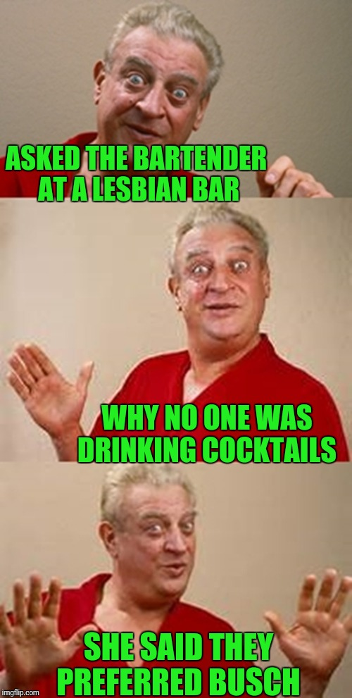 bad pun Dangerfield  | ASKED THE BARTENDER AT A LESBIAN BAR SHE SAID THEY PREFERRED BUSCH WHY NO ONE WAS DRINKING COCKTAILS | image tagged in bad pun dangerfield | made w/ Imgflip meme maker