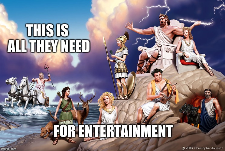 THIS IS ALL THEY NEED FOR ENTERTAINMENT | image tagged in greek gods | made w/ Imgflip meme maker